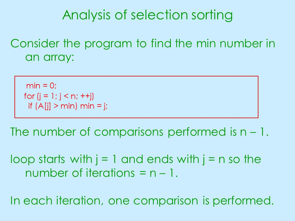 Analysis of selection sorting Consider the program to find the min number in an array: min = 0; for (j = 1; j < n; ++j) if (A[j] > min) min = j; The number of comparisons performed is n – 1.