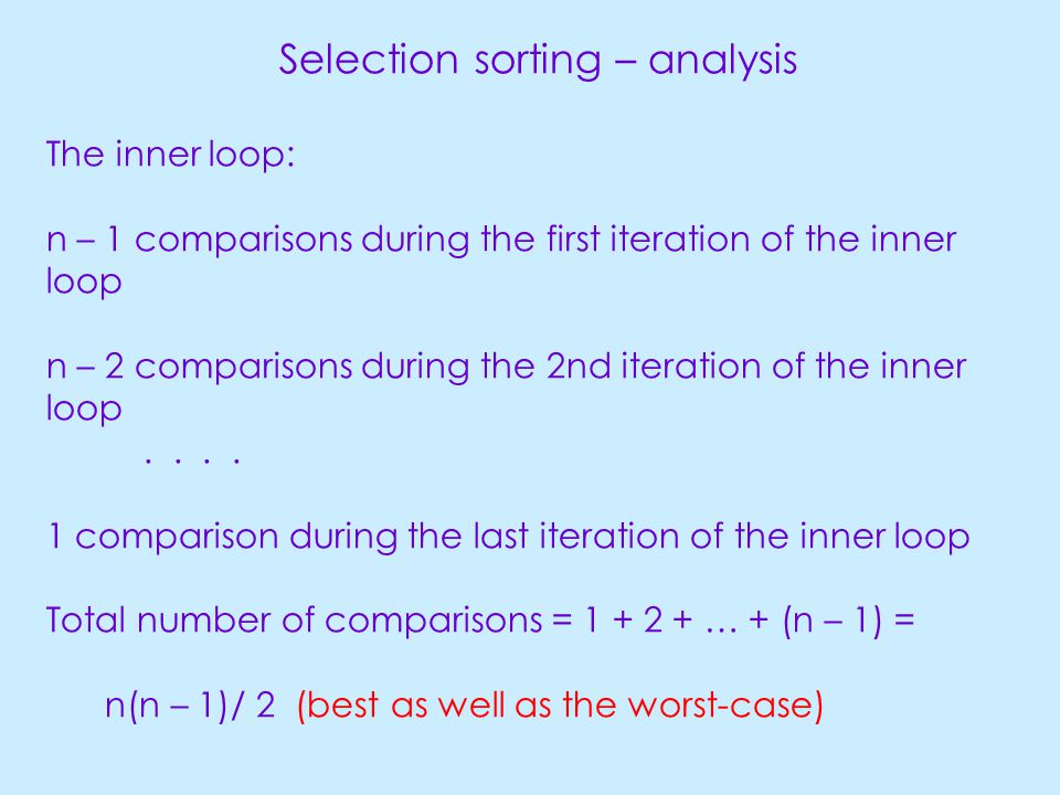 Selection sorting – analysis The inner loop: n – 1 comparisons during the first iteration of the inner loop n – 2 comparisons during the 2nd iteration of the inner loop....