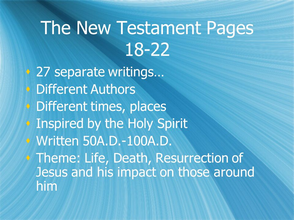 The New Testament Pages  27 separate writings…  Different Authors  Different times, places  Inspired by the Holy Spirit  Written 50A.D.-100A.D.