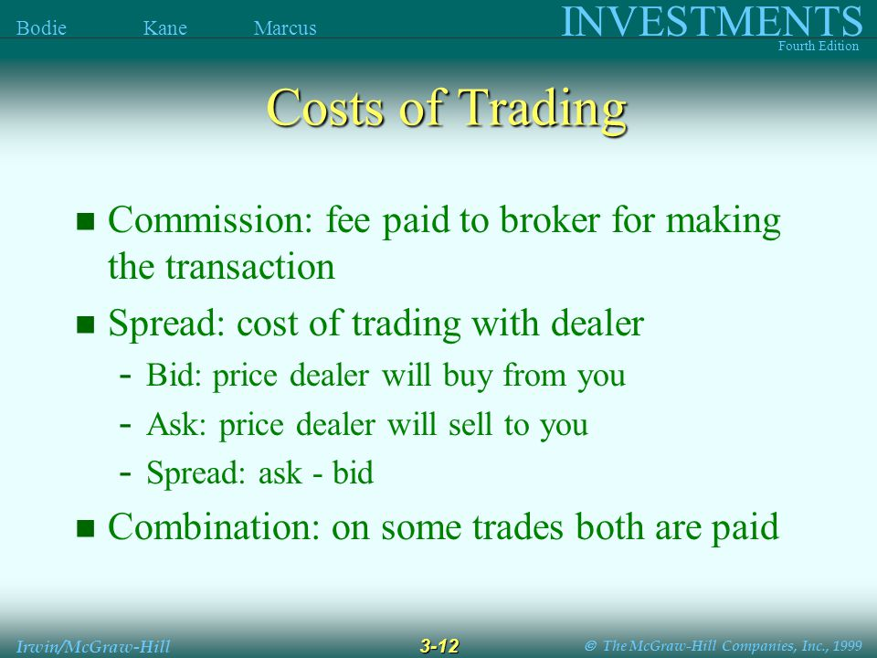  The McGraw-Hill Companies, Inc., 1999 INVESTMENTS Fourth Edition Bodie Kane Marcus 3-12 Irwin/McGraw-Hill Costs of Trading Commission: fee paid to broker for making the transaction Spread: cost of trading with dealer - Bid: price dealer will buy from you - Ask: price dealer will sell to you - Spread: ask - bid Combination: on some trades both are paid