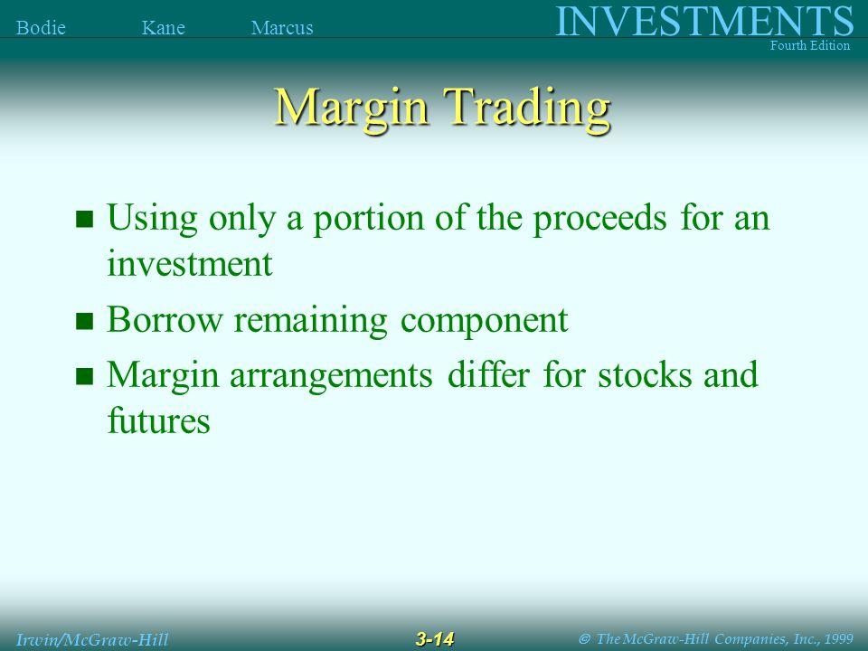  The McGraw-Hill Companies, Inc., 1999 INVESTMENTS Fourth Edition Bodie Kane Marcus 3-14 Irwin/McGraw-Hill Using only a portion of the proceeds for an investment Borrow remaining component Margin arrangements differ for stocks and futures Margin Trading