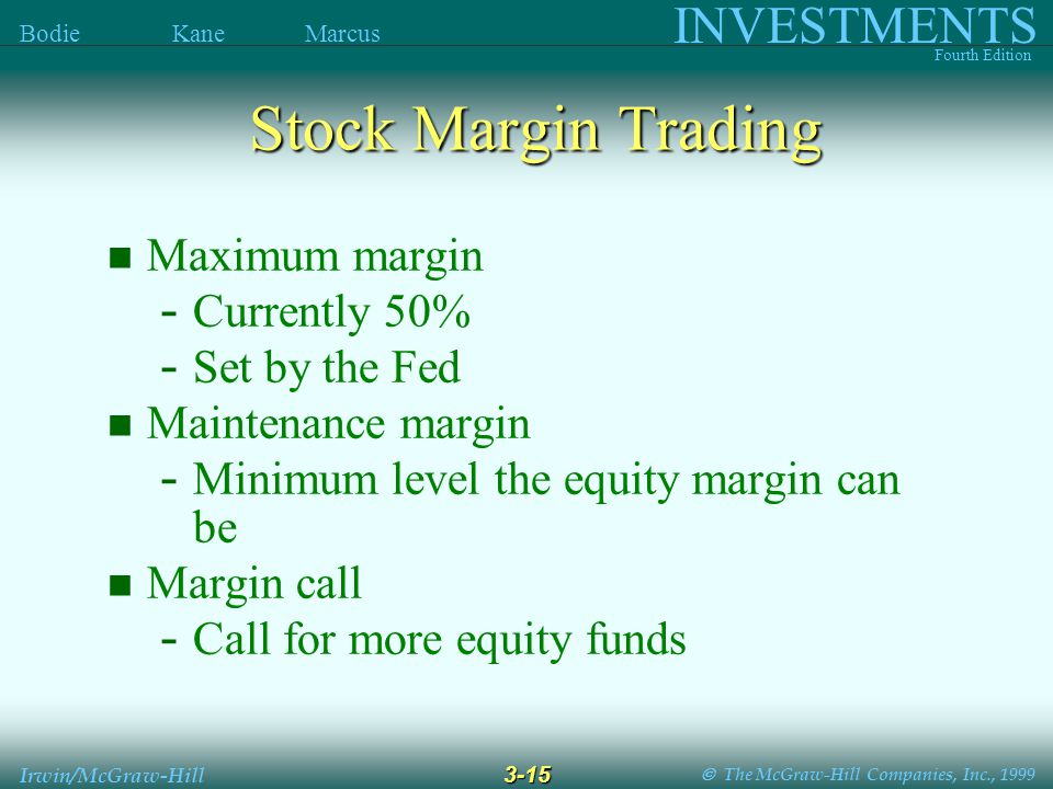  The McGraw-Hill Companies, Inc., 1999 INVESTMENTS Fourth Edition Bodie Kane Marcus 3-15 Irwin/McGraw-Hill Maximum margin - Currently 50% - Set by the Fed Maintenance margin - Minimum level the equity margin can be Margin call - Call for more equity funds Stock Margin Trading