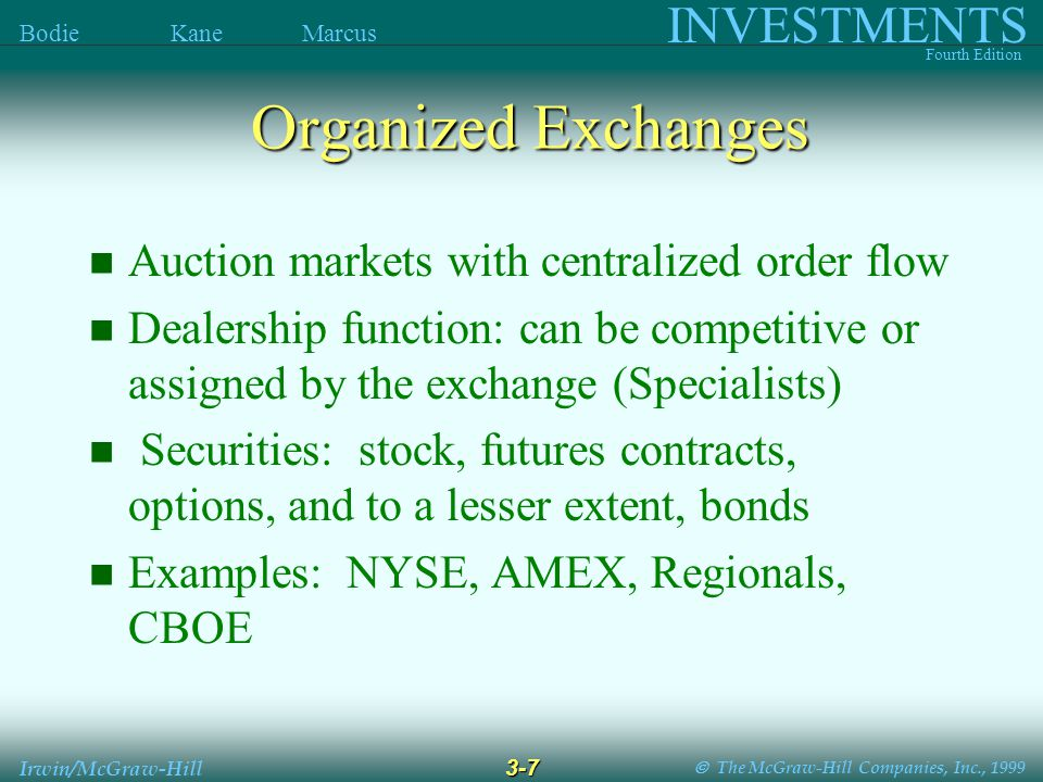  The McGraw-Hill Companies, Inc., 1999 INVESTMENTS Fourth Edition Bodie Kane Marcus 3-7 Irwin/McGraw-Hill Organized Exchanges Auction markets with centralized order flow Dealership function: can be competitive or assigned by the exchange (Specialists) Securities: stock, futures contracts, options, and to a lesser extent, bonds Examples: NYSE, AMEX, Regionals, CBOE