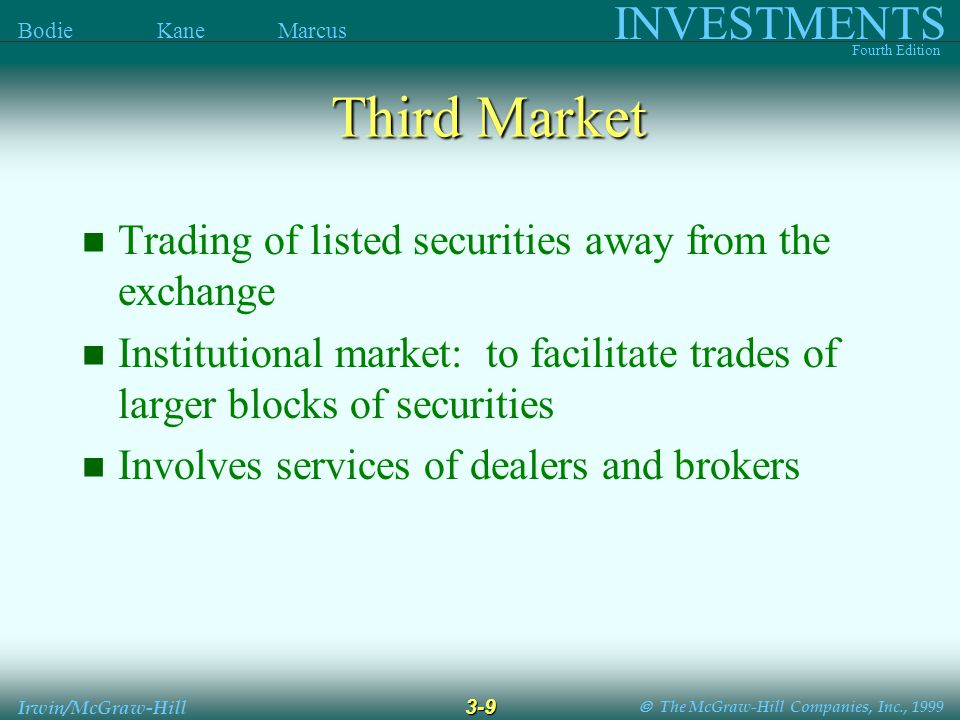  The McGraw-Hill Companies, Inc., 1999 INVESTMENTS Fourth Edition Bodie Kane Marcus 3-9 Irwin/McGraw-Hill Third Market Trading of listed securities away from the exchange Institutional market: to facilitate trades of larger blocks of securities Involves services of dealers and brokers