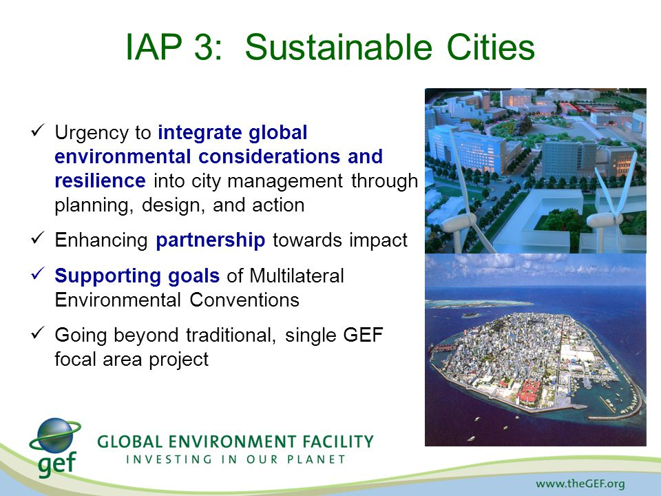 IAP 3: Sustainable Cities Urgency to integrate global environmental considerations and resilience into city management through planning, design, and action Enhancing partnership towards impact Supporting goals of Multilateral Environmental Conventions Going beyond traditional, single GEF focal area project