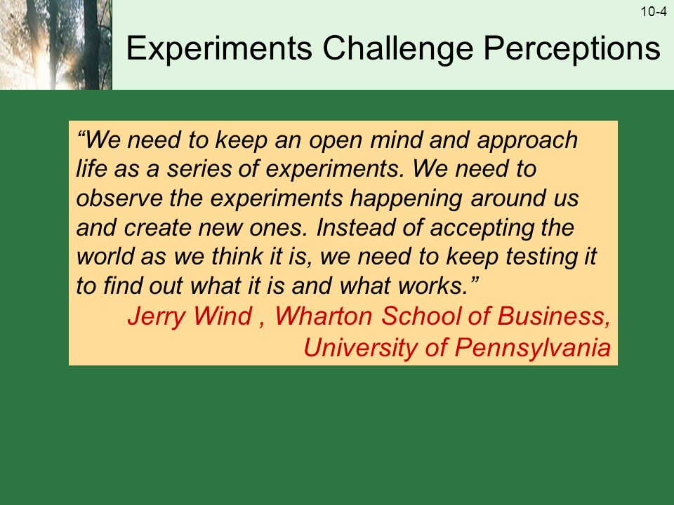 10-4 Experiments Challenge Perceptions We need to keep an open mind and approach life as a series of experiments.