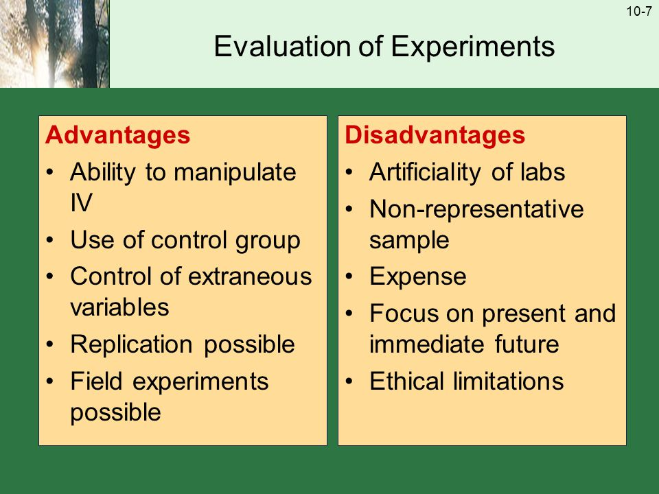 10-7 Evaluation of Experiments Advantages Ability to manipulate IV Use of control group Control of extraneous variables Replication possible Field experiments possible Disadvantages Artificiality of labs Non-representative sample Expense Focus on present and immediate future Ethical limitations