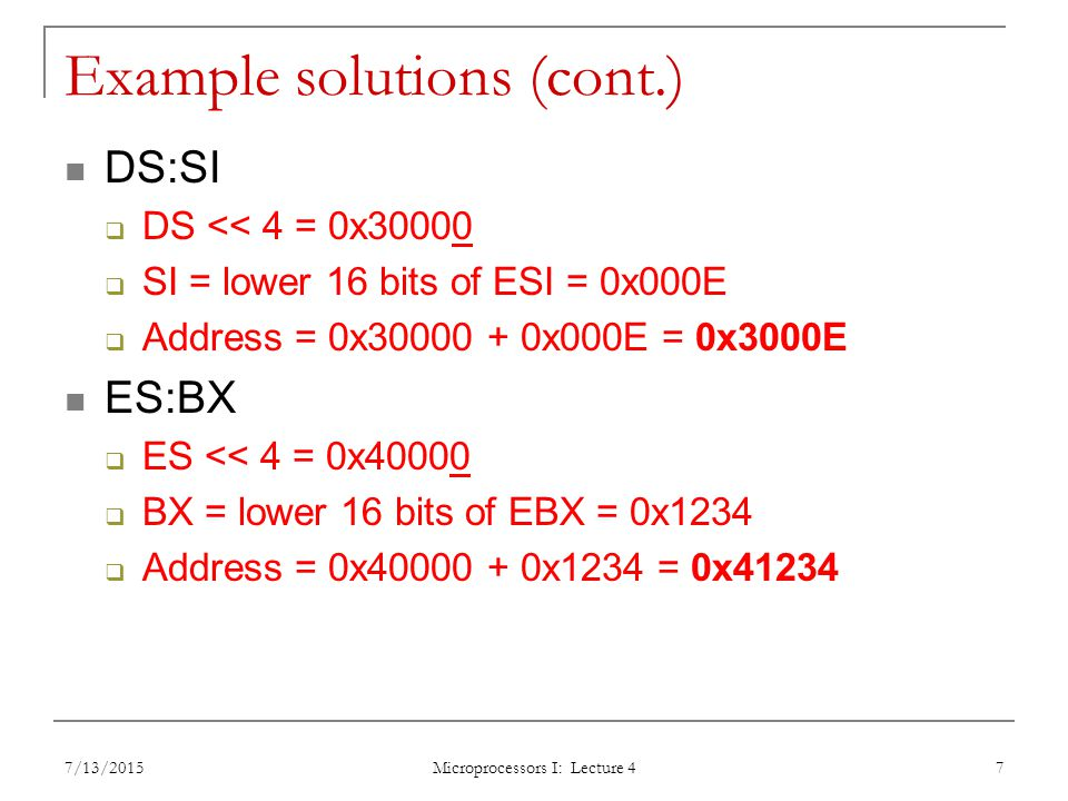 Example solutions (cont.) DS:SI  DS << 4 = 0x30000  SI = lower 16 bits of ESI = 0x000E  Address = 0x x000E = 0x3000E ES:BX  ES << 4 = 0x40000  BX = lower 16 bits of EBX = 0x1234  Address = 0x x1234 = 0x /13/2015 Microprocessors I: Lecture 4 7