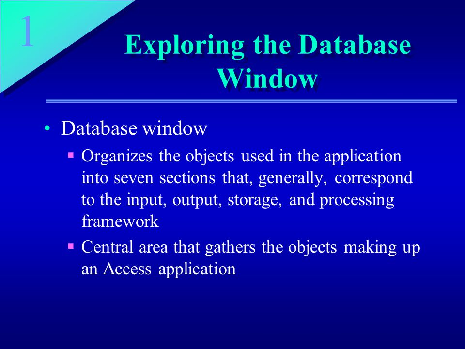 1 Exploring the Database Window Database window  Organizes the objects used in the application into seven sections that, generally, correspond to the input, output, storage, and processing framework  Central area that gathers the objects making up an Access application