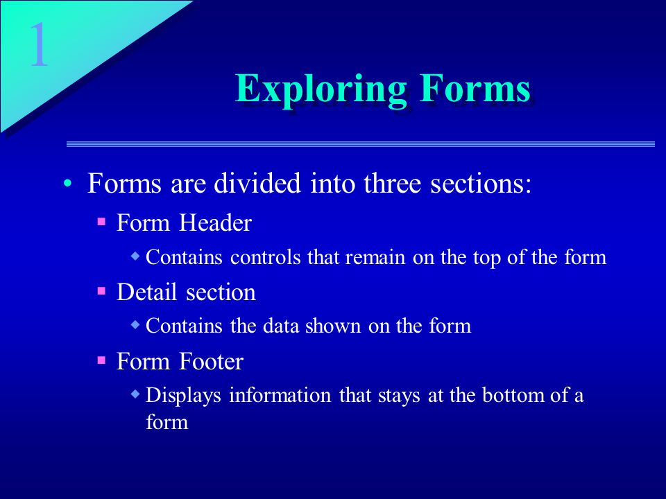 1 Exploring Forms Forms are divided into three sections:  Form Header  Contains controls that remain on the top of the form  Detail section  Contains the data shown on the form  Form Footer  Displays information that stays at the bottom of a form
