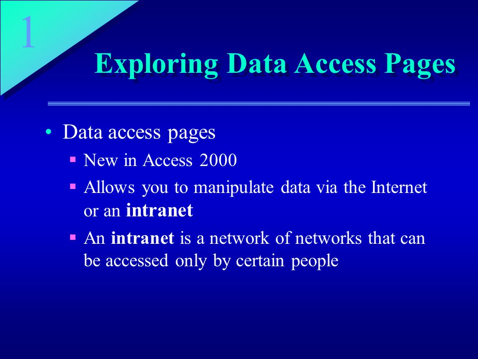 1 Exploring Data Access Pages Data access pages  New in Access 2000  Allows you to manipulate data via the Internet or an intranet  An intranet is a network of networks that can be accessed only by certain people