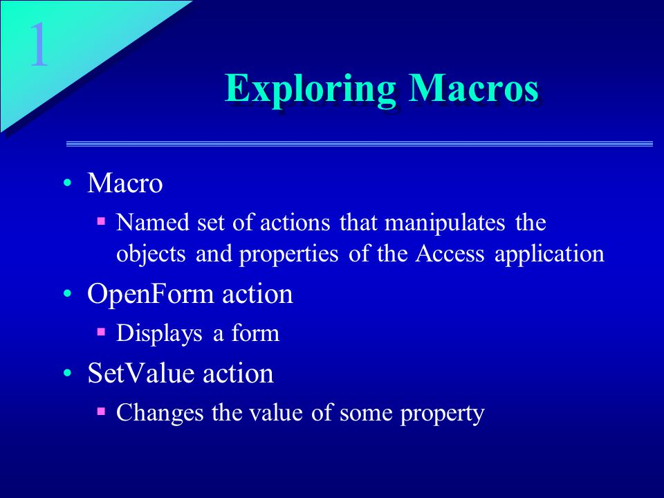 1 Exploring Macros Macro  Named set of actions that manipulates the objects and properties of the Access application OpenForm action  Displays a form SetValue action  Changes the value of some property