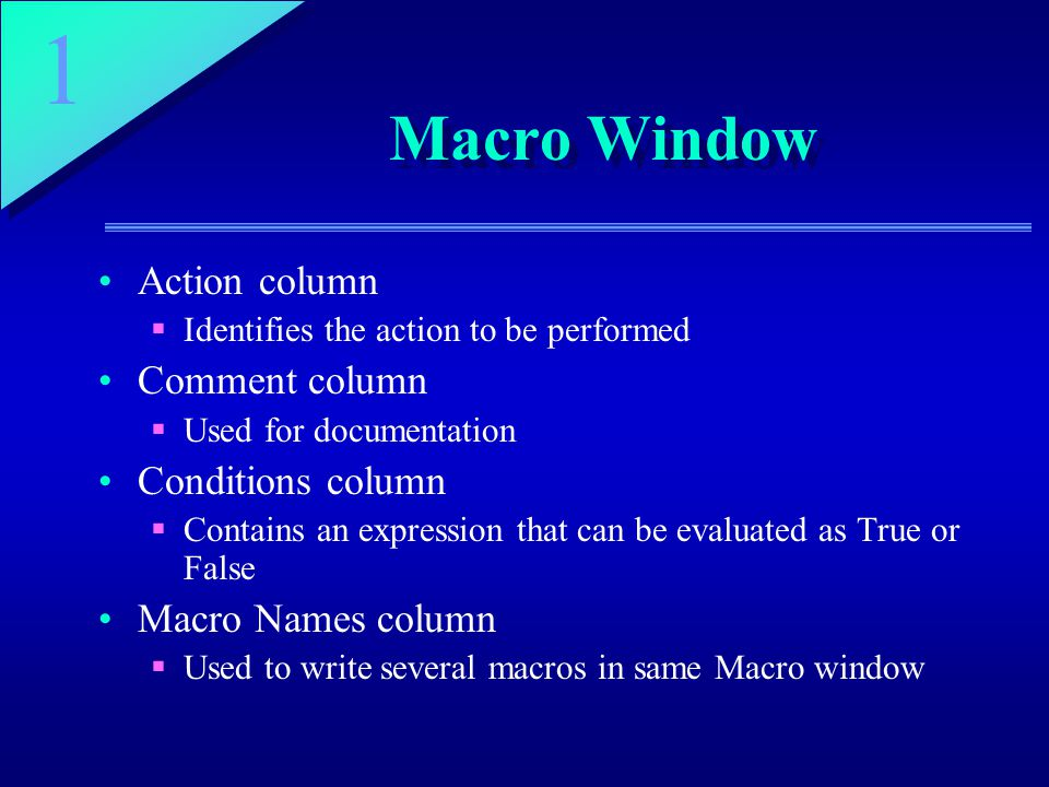 1 Macro Window Action column  Identifies the action to be performed Comment column  Used for documentation Conditions column  Contains an expression that can be evaluated as True or False Macro Names column  Used to write several macros in same Macro window