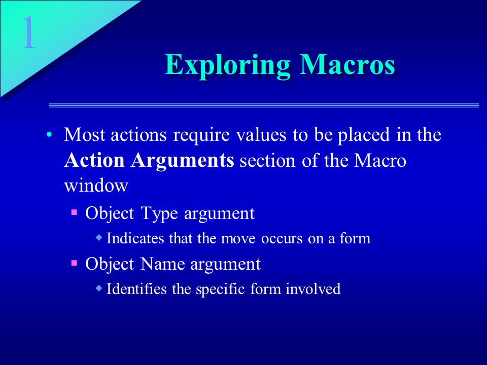 1 Exploring Macros Most actions require values to be placed in the Action Arguments section of the Macro window  Object Type argument  Indicates that the move occurs on a form  Object Name argument  Identifies the specific form involved