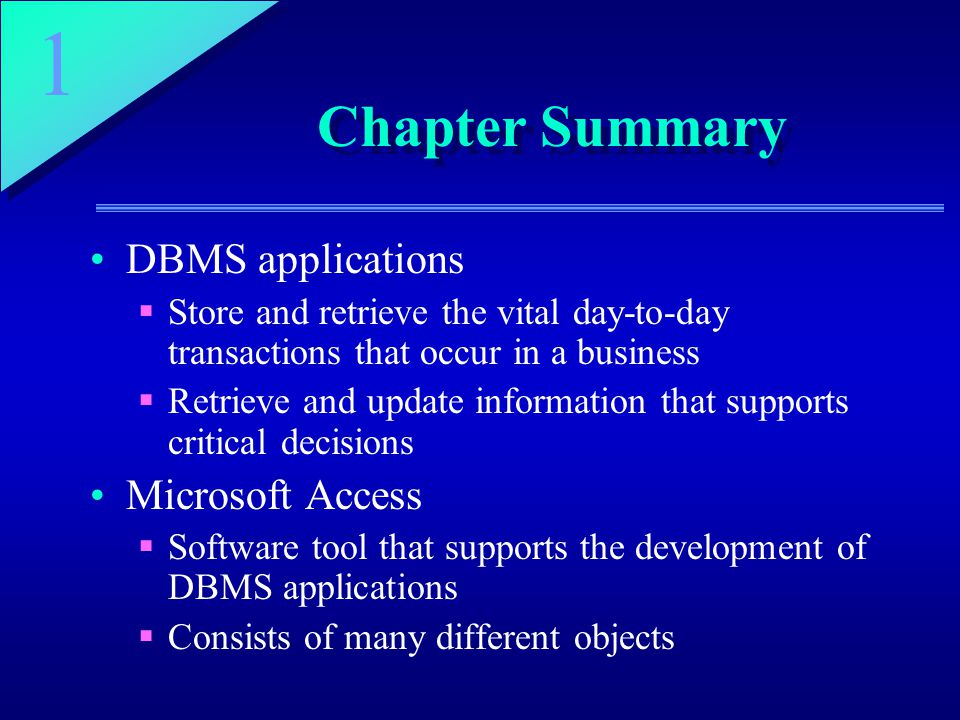 1 Chapter Summary DBMS applications  Store and retrieve the vital day-to-day transactions that occur in a business  Retrieve and update information that supports critical decisions Microsoft Access  Software tool that supports the development of DBMS applications  Consists of many different objects