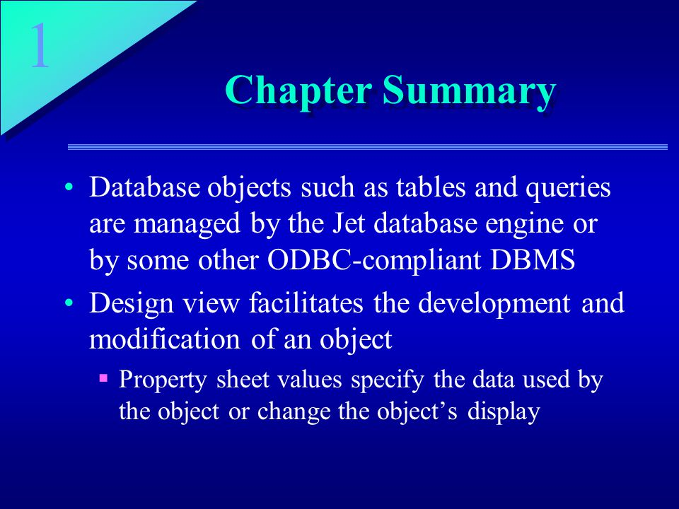1 Chapter Summary Database objects such as tables and queries are managed by the Jet database engine or by some other ODBC-compliant DBMS Design view facilitates the development and modification of an object  Property sheet values specify the data used by the object or change the object's display