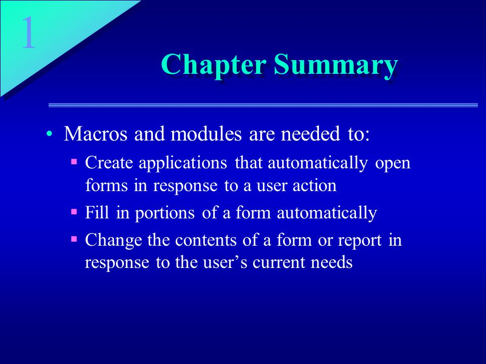 1 Chapter Summary Macros and modules are needed to:  Create applications that automatically open forms in response to a user action  Fill in portions of a form automatically  Change the contents of a form or report in response to the user's current needs