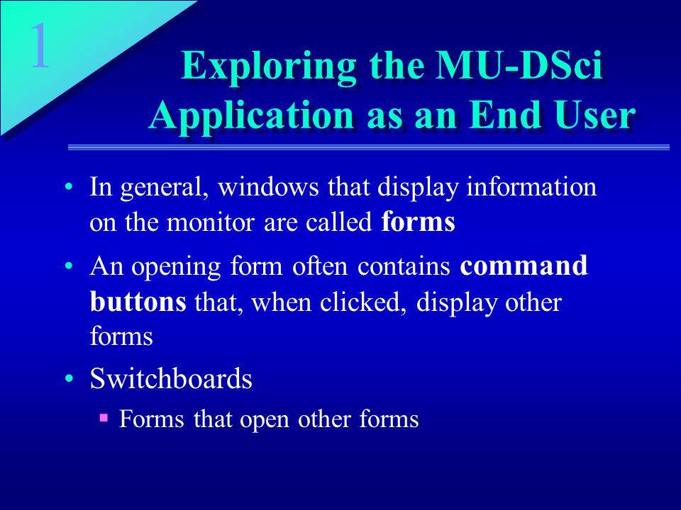 1 Exploring the MU-DSci Application as an End User In general, windows that display information on the monitor are called forms An opening form often contains command buttons that, when clicked, display other forms Switchboards  Forms that open other forms