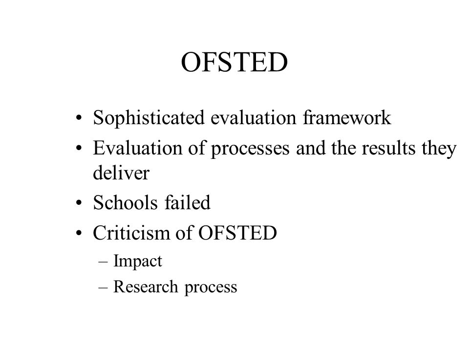 OFSTED Sophisticated evaluation framework Evaluation of processes and the results they deliver Schools failed Criticism of OFSTED –Impact –Research process