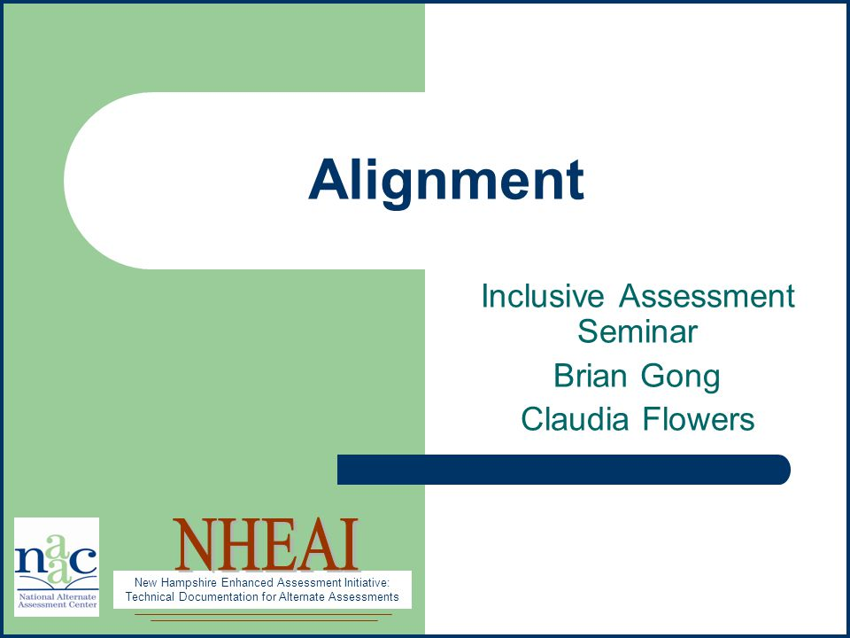 New Hampshire Enhanced Assessment Initiative: Technical Documentation for Alternate Assessments Alignment Inclusive Assessment Seminar Brian Gong Claudia Flowers