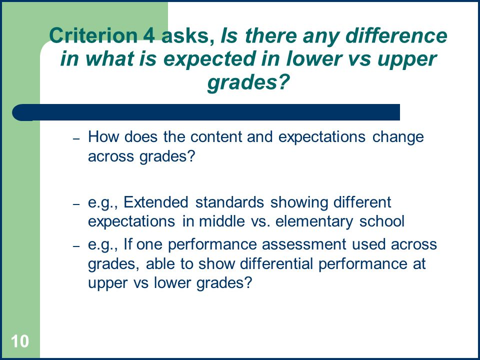 10 Criterion 4 asks, Is there any difference in what is expected in lower vs upper grades.