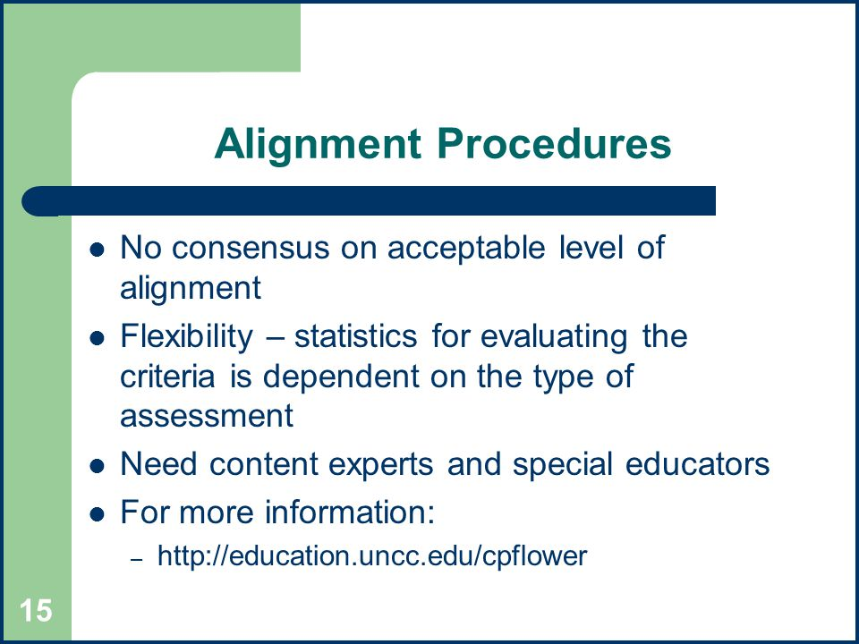 15 Alignment Procedures No consensus on acceptable level of alignment Flexibility – statistics for evaluating the criteria is dependent on the type of assessment Need content experts and special educators For more information: –