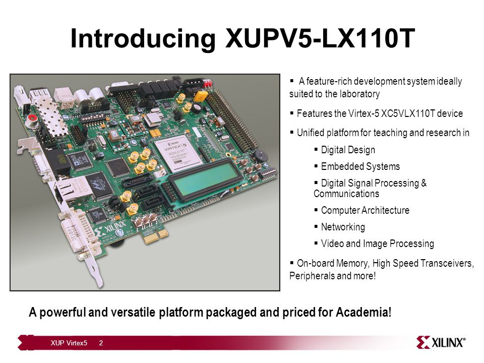 XUP Virtex52 Introducing XUPV5-LX110T A powerful and versatile platform packaged and priced for Academia.