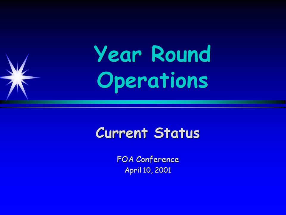 Year Round Operations Current Status FOA Conference April 10, 2001