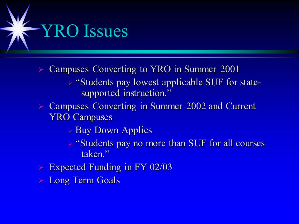 YRO Issues  Campuses Converting to YRO in Summer 2001  Students pay lowest applicable SUF for state- supported instruction.  Campuses Converting in Summer 2002 and Current YRO Campuses  Buy Down Applies  Students pay no more than SUF for all courses taken.  Expected Funding in FY 02/03  Long Term Goals