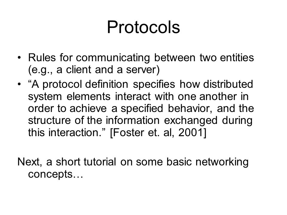 Protocols Rules for communicating between two entities (e.g., a client and a server) A protocol definition specifies how distributed system elements interact with one another in order to achieve a specified behavior, and the structure of the information exchanged during this interaction. [Foster et.