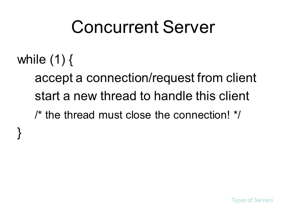 Concurrent Server while (1) { accept a connection/request from client start a new thread to handle this client /* the thread must close the connection.