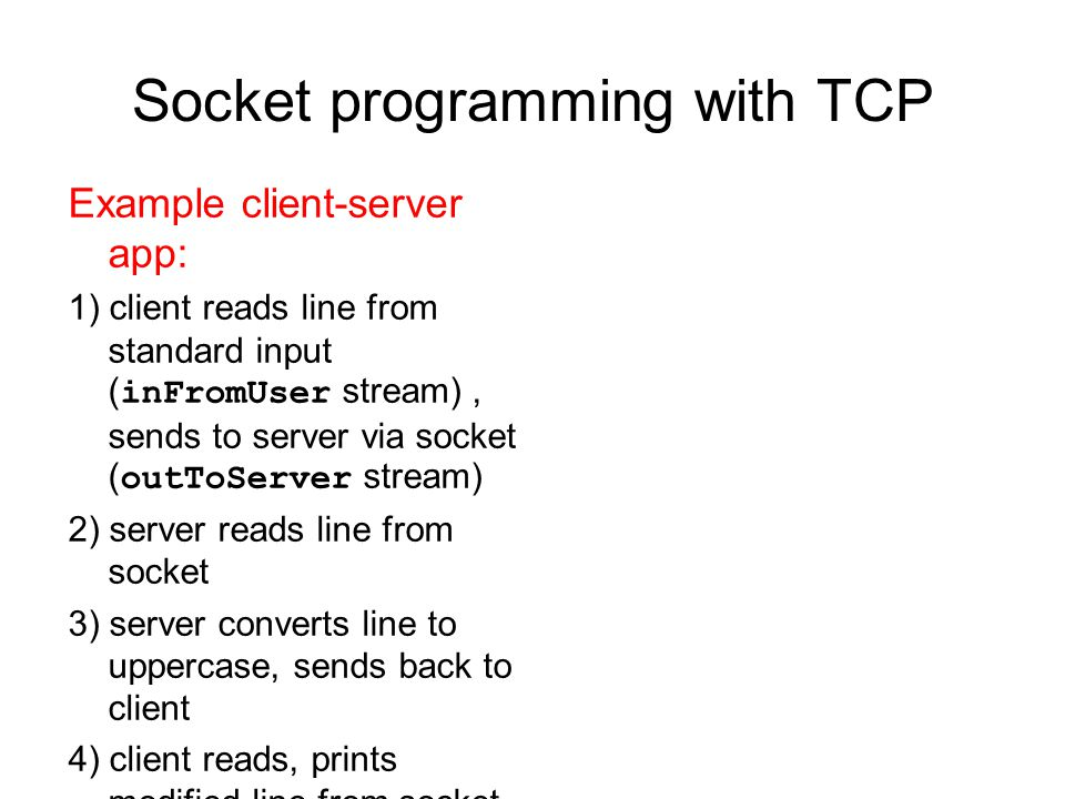 Socket programming with TCP Example client-server app: 1) client reads line from standard input ( inFromUser stream), sends to server via socket ( outToServer stream) 2) server reads line from socket 3) server converts line to uppercase, sends back to client 4) client reads, prints modified line from socket ( inFromServer stream)
