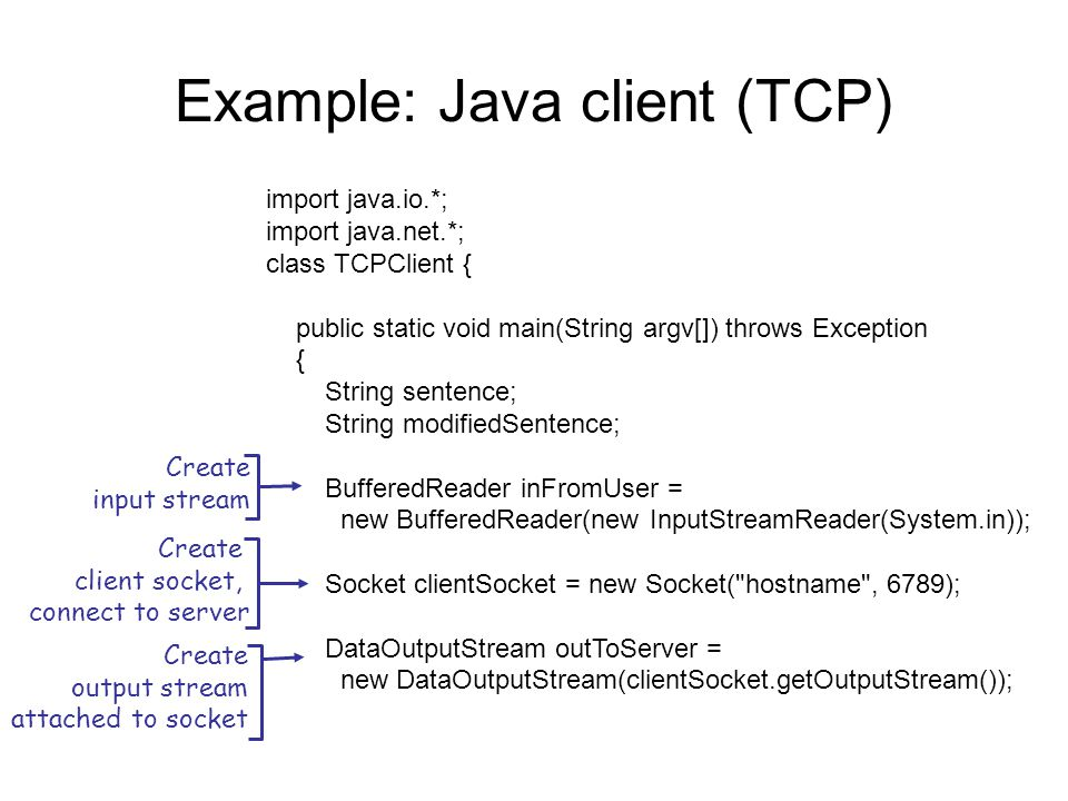 Example: Java client (TCP) import java.io.*; import java.net.*; class TCPClient { public static void main(String argv[]) throws Exception { String sentence; String modifiedSentence; BufferedReader inFromUser = new BufferedReader(new InputStreamReader(System.in)); Socket clientSocket = new Socket( hostname , 6789); DataOutputStream outToServer = new DataOutputStream(clientSocket.getOutputStream()); Create input stream Create client socket, connect to server Create output stream attached to socket
