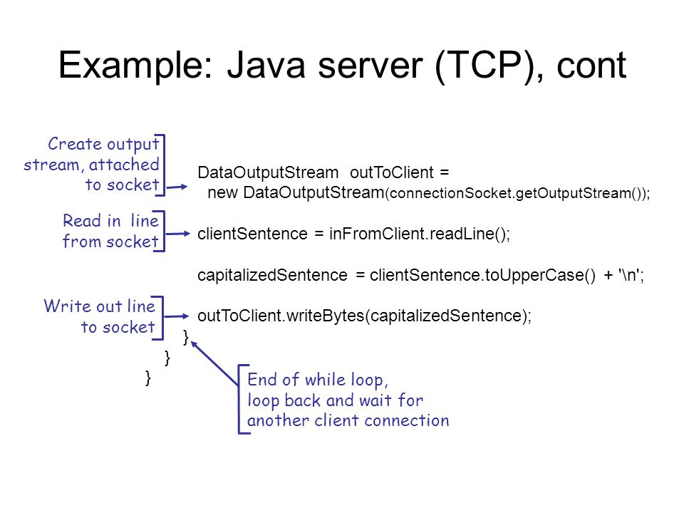 Example: Java server (TCP), cont DataOutputStream outToClient = new DataOutputStream (connectionSocket.getOutputStream()); clientSentence = inFromClient.readLine(); capitalizedSentence = clientSentence.toUpperCase() + \n ; outToClient.writeBytes(capitalizedSentence); } Read in line from socket Create output stream, attached to socket Write out line to socket End of while loop, loop back and wait for another client connection