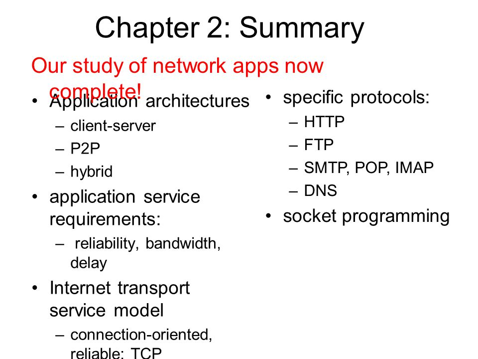 Chapter 2: Summary Application architectures –client-server –P2P –hybrid application service requirements: – reliability, bandwidth, delay Internet transport service model –connection-oriented, reliable: TCP –unreliable, datagrams: UDP Our study of network apps now complete.