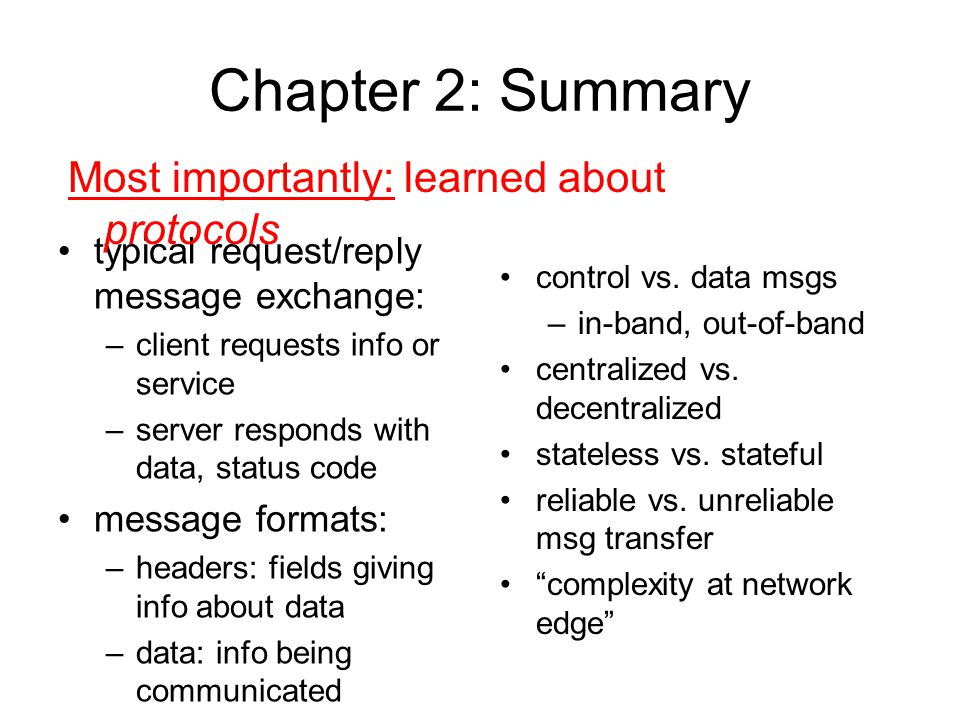 Chapter 2: Summary typical request/reply message exchange: –client requests info or service –server responds with data, status code message formats: –headers: fields giving info about data –data: info being communicated Most importantly: learned about protocols control vs.