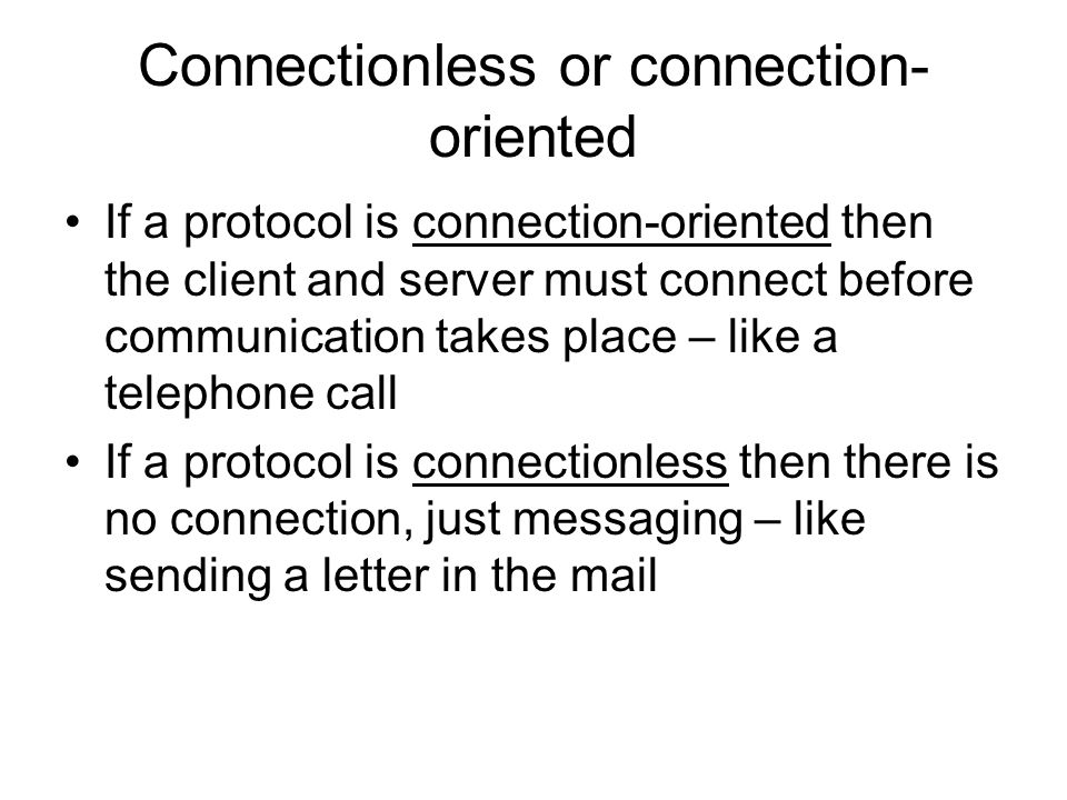 Connectionless or connection- oriented If a protocol is connection-oriented then the client and server must connect before communication takes place – like a telephone call If a protocol is connectionless then there is no connection, just messaging – like sending a letter in the mail