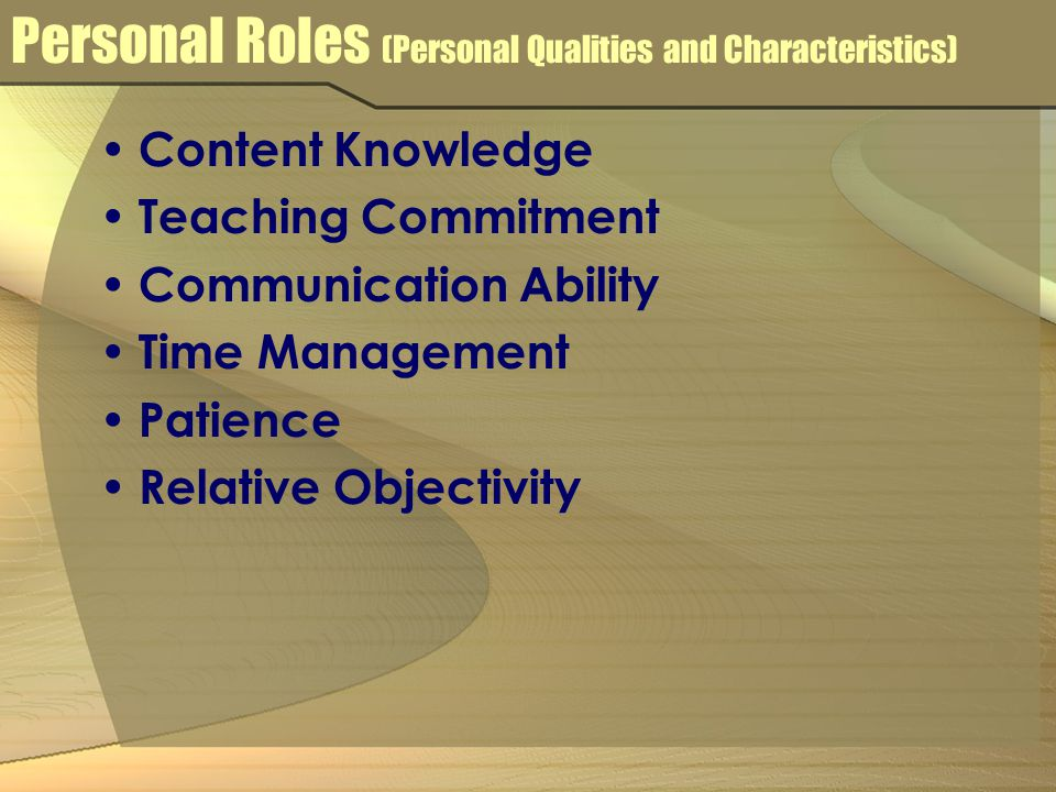 Personal Roles (Personal Qualities and Characteristics) Content Knowledge Teaching Commitment Communication Ability Time Management Patience Relative Objectivity