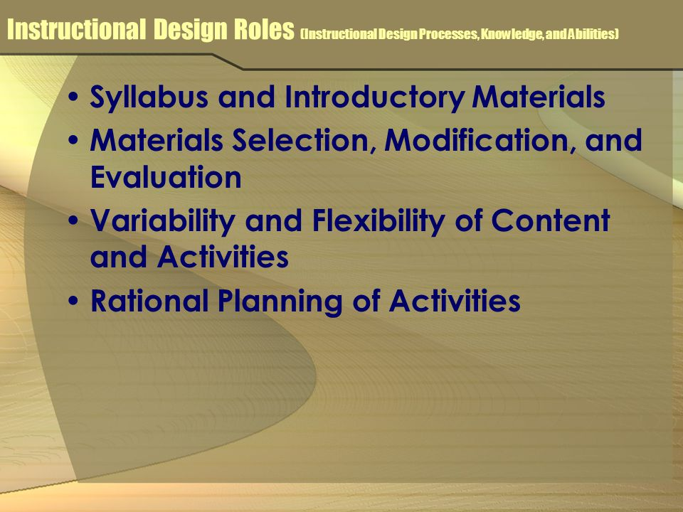Instructional Design Roles (Instructional Design Processes, Knowledge, and Abilities) Syllabus and Introductory Materials Materials Selection, Modification, and Evaluation Variability and Flexibility of Content and Activities Rational Planning of Activities