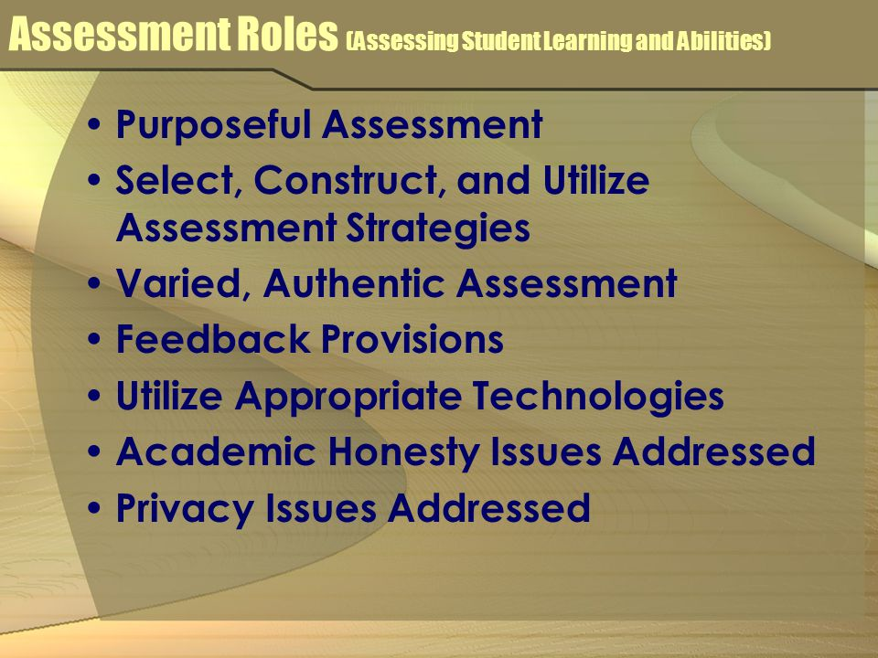 Assessment Roles (Assessing Student Learning and Abilities) Purposeful Assessment Select, Construct, and Utilize Assessment Strategies Varied, Authentic Assessment Feedback Provisions Utilize Appropriate Technologies Academic Honesty Issues Addressed Privacy Issues Addressed