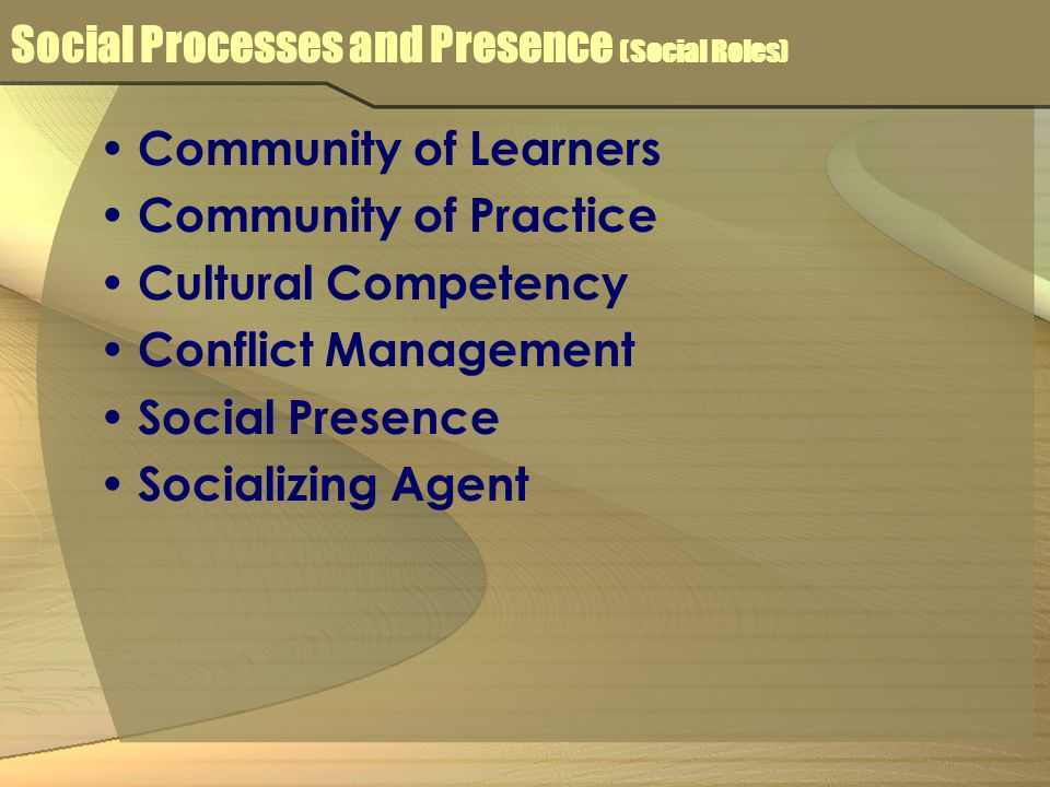 Social Processes and Presence (Social Roles) Community of Learners Community of Practice Cultural Competency Conflict Management Social Presence Socializing Agent