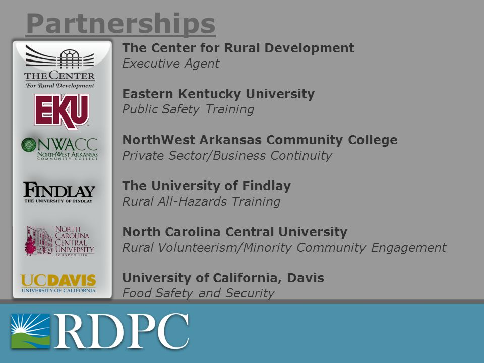 Partnerships The Center for Rural Development Executive Agent Eastern Kentucky University Public Safety Training NorthWest Arkansas Community College Private Sector/Business Continuity The University of Findlay Rural All-Hazards Training North Carolina Central University Rural Volunteerism/Minority Community Engagement University of California, Davis Food Safety and Security