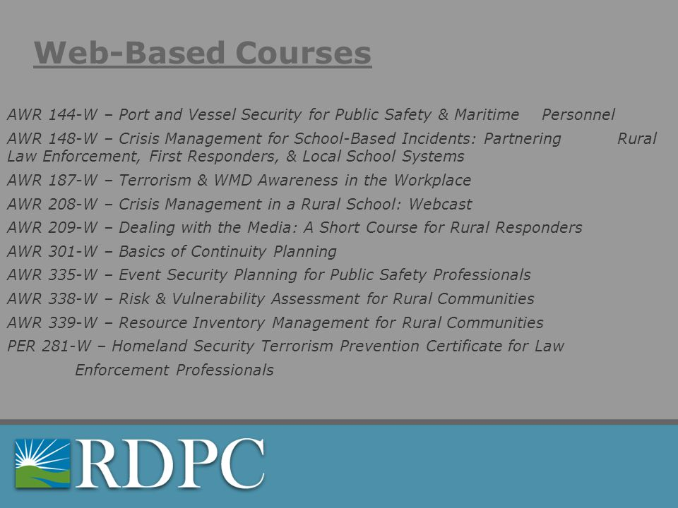 Web-Based Courses AWR 144-W – Port and Vessel Security for Public Safety & Maritime Personnel AWR 148-W – Crisis Management for School-Based Incidents: Partnering Rural Law Enforcement, First Responders, & Local School Systems AWR 187-W – Terrorism & WMD Awareness in the Workplace AWR 208-W – Crisis Management in a Rural School: Webcast AWR 209-W – Dealing with the Media: A Short Course for Rural Responders AWR 301-W – Basics of Continuity Planning AWR 335-W – Event Security Planning for Public Safety Professionals AWR 338-W – Risk & Vulnerability Assessment for Rural Communities AWR 339-W – Resource Inventory Management for Rural Communities PER 281-W – Homeland Security Terrorism Prevention Certificate for Law Enforcement Professionals