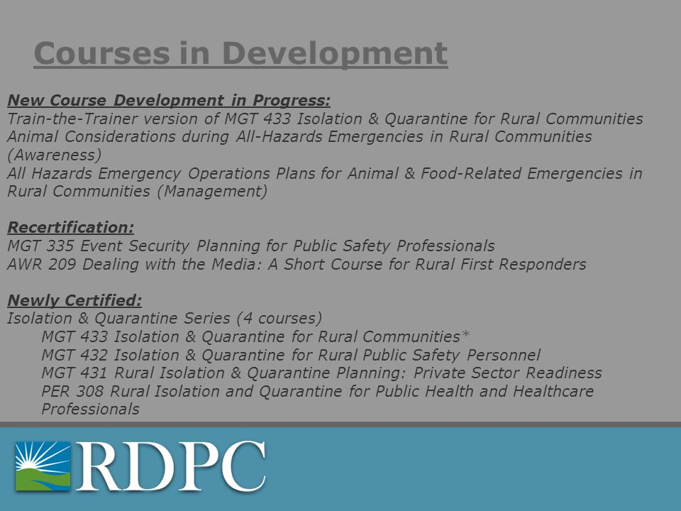 Courses in Development New Course Development in Progress: Train-the-Trainer version of MGT 433 Isolation & Quarantine for Rural Communities Animal Considerations during All-Hazards Emergencies in Rural Communities (Awareness) All Hazards Emergency Operations Plans for Animal & Food-Related Emergencies in Rural Communities (Management) Recertification: MGT 335 Event Security Planning for Public Safety Professionals AWR 209 Dealing with the Media: A Short Course for Rural First Responders Newly Certified: Isolation & Quarantine Series (4 courses) MGT 433 Isolation & Quarantine for Rural Communities* MGT 432 Isolation & Quarantine for Rural Public Safety Personnel MGT 431 Rural Isolation & Quarantine Planning: Private Sector Readiness PER 308 Rural Isolation and Quarantine for Public Health and Healthcare Professionals