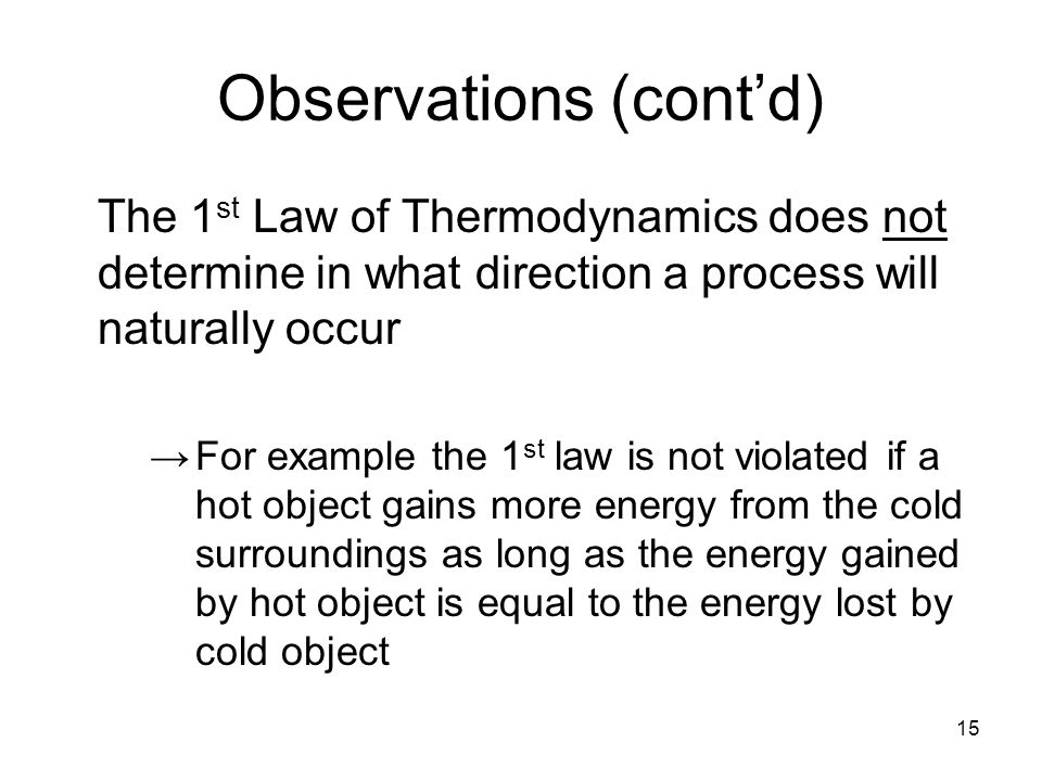 15 Observations (cont'd) The 1 st Law of Thermodynamics does not determine in what direction a process will naturally occur →For example the 1 st law is not violated if a hot object gains more energy from the cold surroundings as long as the energy gained by hot object is equal to the energy lost by cold object