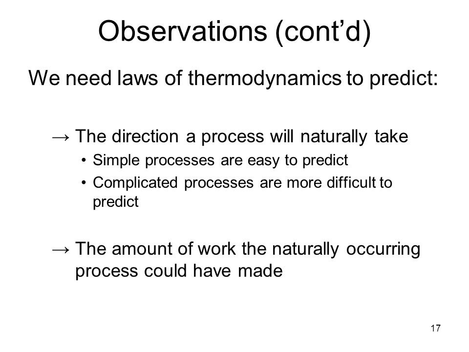 17 Observations (cont'd) We need laws of thermodynamics to predict: →The direction a process will naturally take Simple processes are easy to predict Complicated processes are more difficult to predict →The amount of work the naturally occurring process could have made