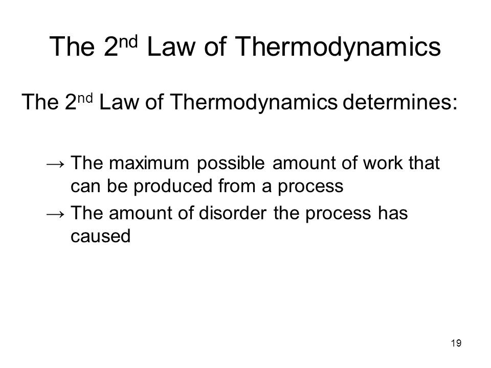 19 The 2 nd Law of Thermodynamics The 2 nd Law of Thermodynamics determines: →The maximum possible amount of work that can be produced from a process →The amount of disorder the process has caused