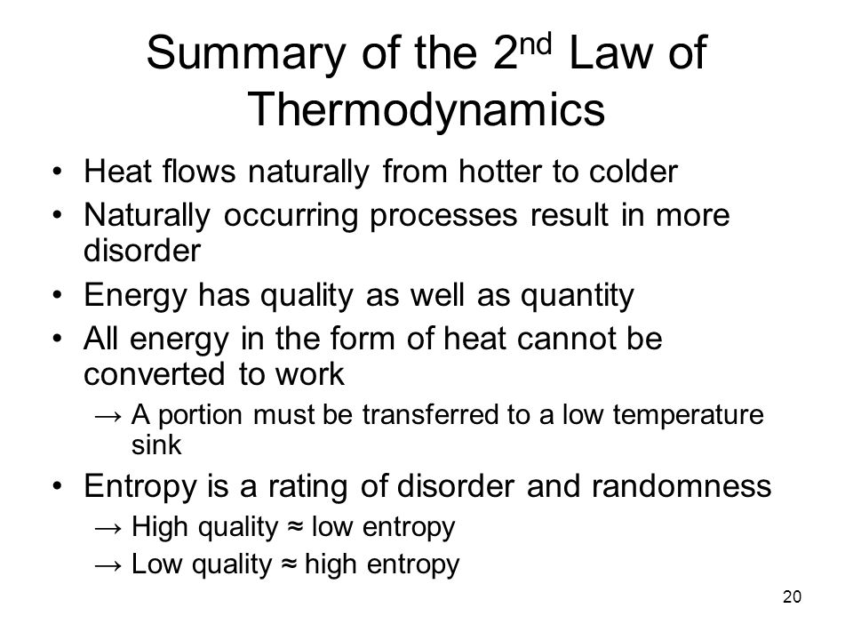 20 Summary of the 2 nd Law of Thermodynamics Heat flows naturally from hotter to colder Naturally occurring processes result in more disorder Energy has quality as well as quantity All energy in the form of heat cannot be converted to work →A portion must be transferred to a low temperature sink Entropy is a rating of disorder and randomness →High quality ≈ low entropy →Low quality ≈ high entropy