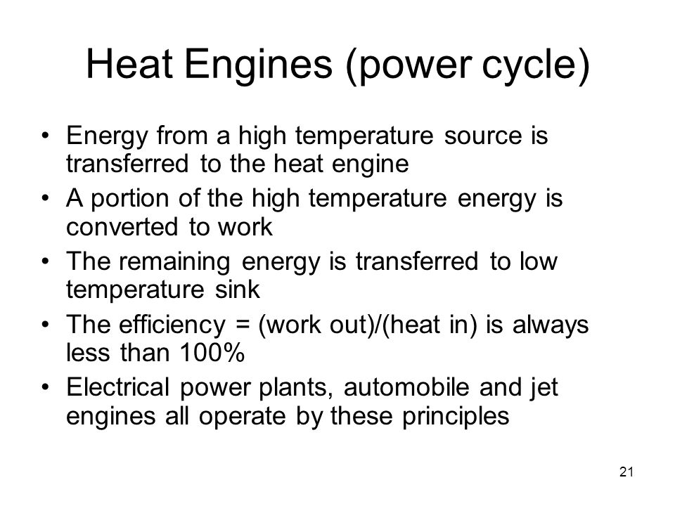 21 Heat Engines (power cycle) Energy from a high temperature source is transferred to the heat engine A portion of the high temperature energy is converted to work The remaining energy is transferred to low temperature sink The efficiency = (work out)/(heat in) is always less than 100% Electrical power plants, automobile and jet engines all operate by these principles
