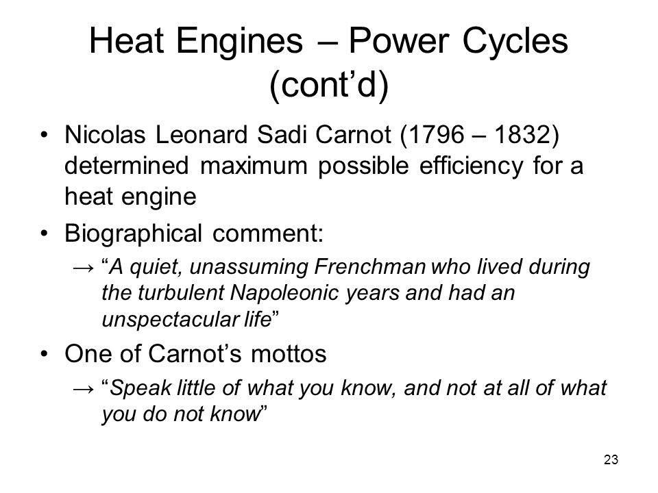 23 Heat Engines – Power Cycles (cont'd) Nicolas Leonard Sadi Carnot (1796 – 1832) determined maximum possible efficiency for a heat engine Biographical comment: → A quiet, unassuming Frenchman who lived during the turbulent Napoleonic years and had an unspectacular life One of Carnot's mottos → Speak little of what you know, and not at all of what you do not know